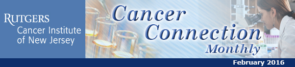 Rutgers Cancer Institute of New Jersey's Cancer Connection, February 2016