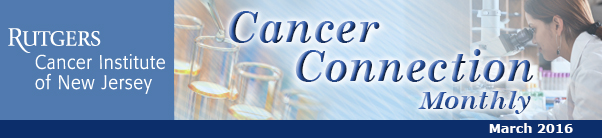 Rutgers Cancer Institute of New Jersey's Cancer Connection, March 2016